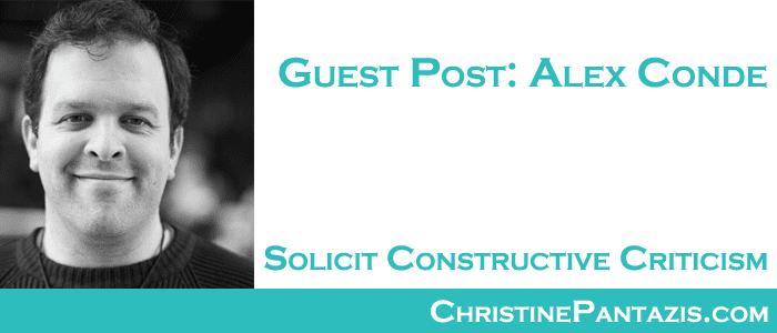 Guest Post: Alex Conde - Solicit Constructive Criticism :: http://www.christinepantazis.com/solicit-constructive-criticism-alex-conde